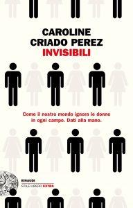 Invisibili. Come il nostro mondo ignora le donne in ogni campo, Caroline Criado Perez